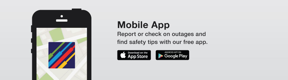 Mobile App - Report or check on outages and find safety tips with our free app.